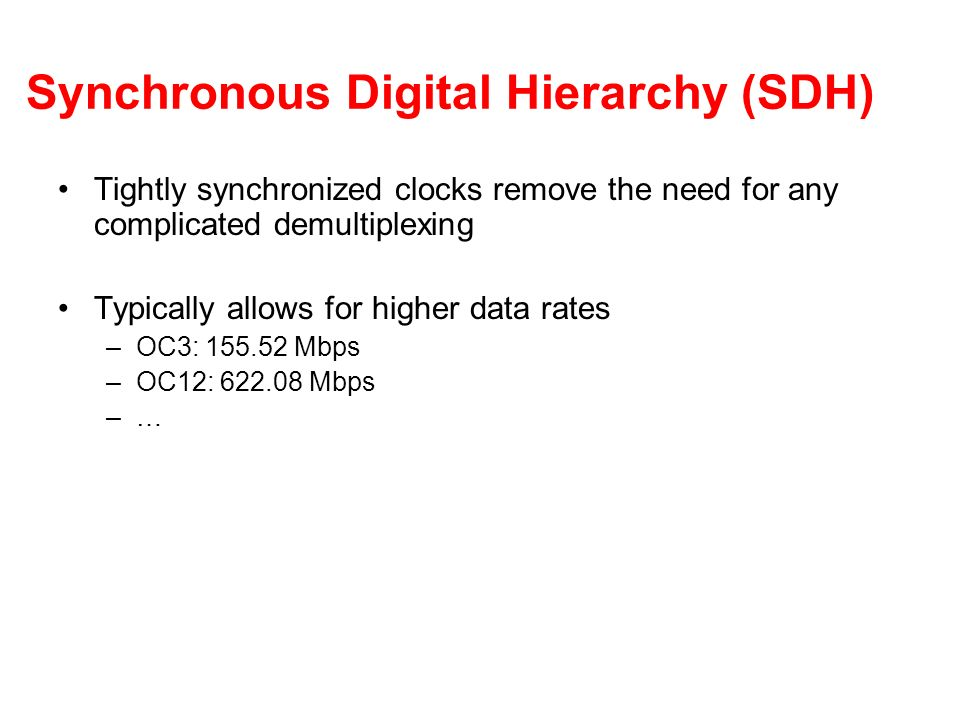 Synchronous Digital Hierarchy (SDH) Tightly synchronized clocks remove the need for any complicated demultiplexing Typically allows for higher data rates –OC3: 155.52 Mbps –OC12: 622.08 Mbps –…