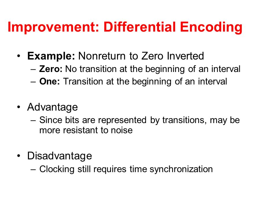 Improvement: Differential Encoding Example: Nonreturn to Zero Inverted –Zero: No transition at the beginning of an interval –One: Transition at the beginning of an interval Advantage –Since bits are represented by transitions, may be more resistant to noise Disadvantage –Clocking still requires time synchronization