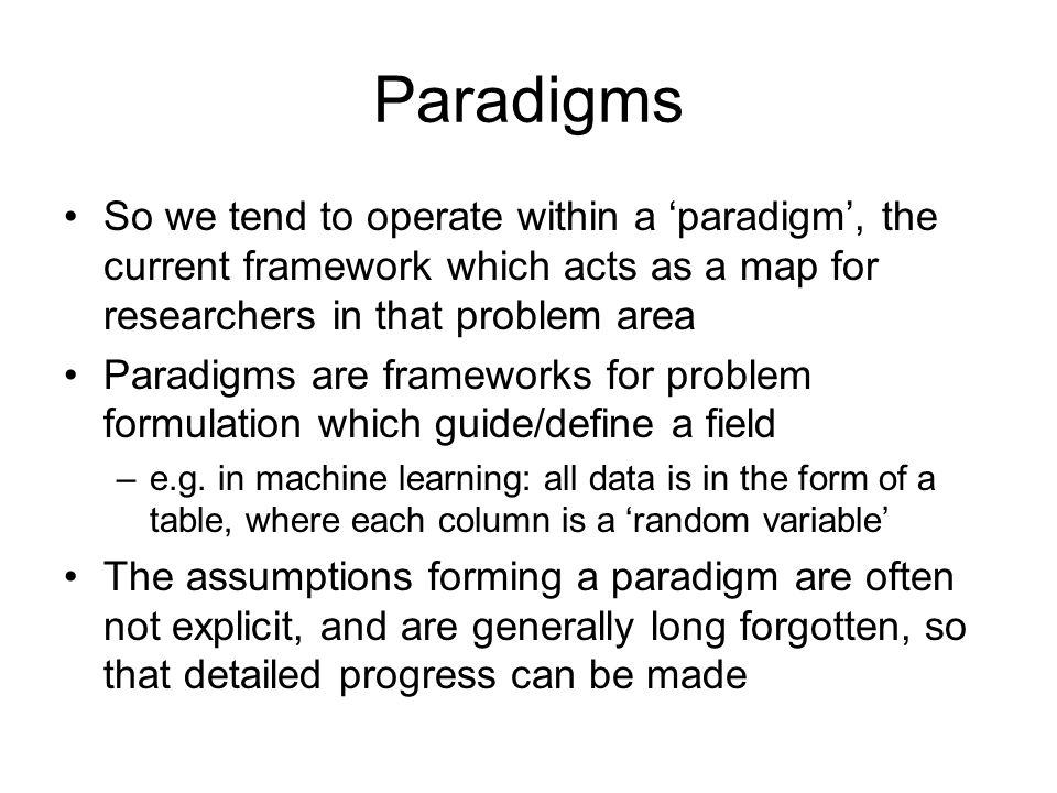 Paradigms So we tend to operate within a paradigm, the current framework which acts as a map for researchers in that problem area Paradigms are framew