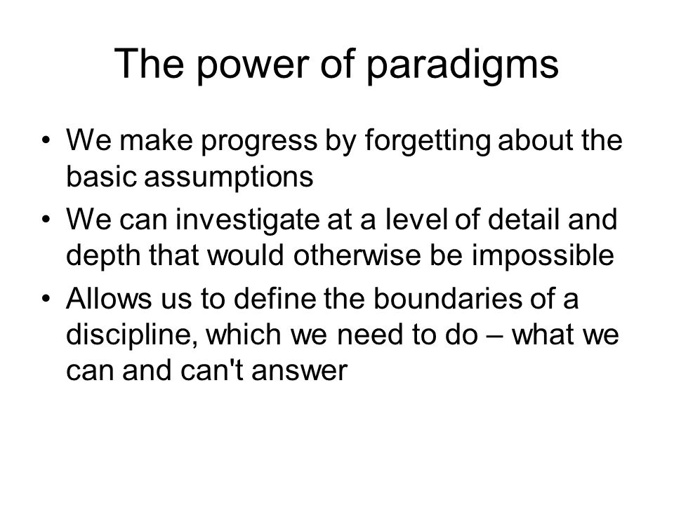 The power of paradigms We make progress by forgetting about the basic assumptions We can investigate at a level of detail and depth that would otherwise be impossible Allows us to define the boundaries of a discipline, which we need to do – what we can and can t answer