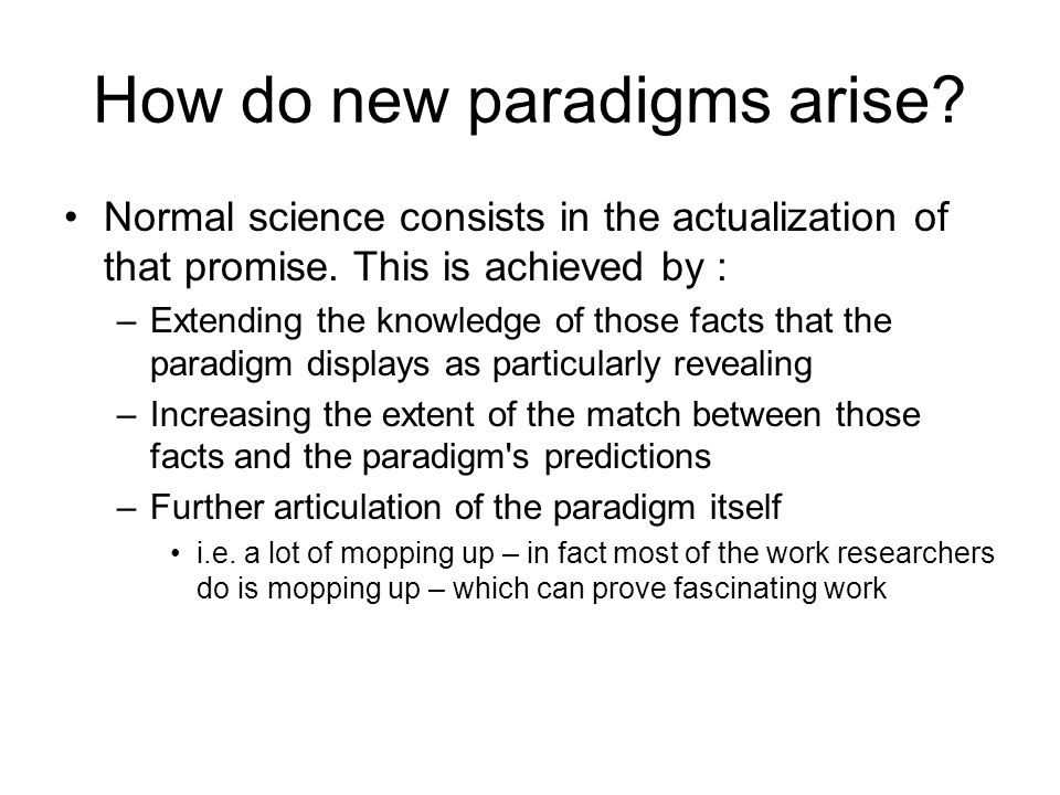 How do new paradigms arise? Normal science consists in the actualization of that promise. This is achieved by : –Extending the knowledge of those fact