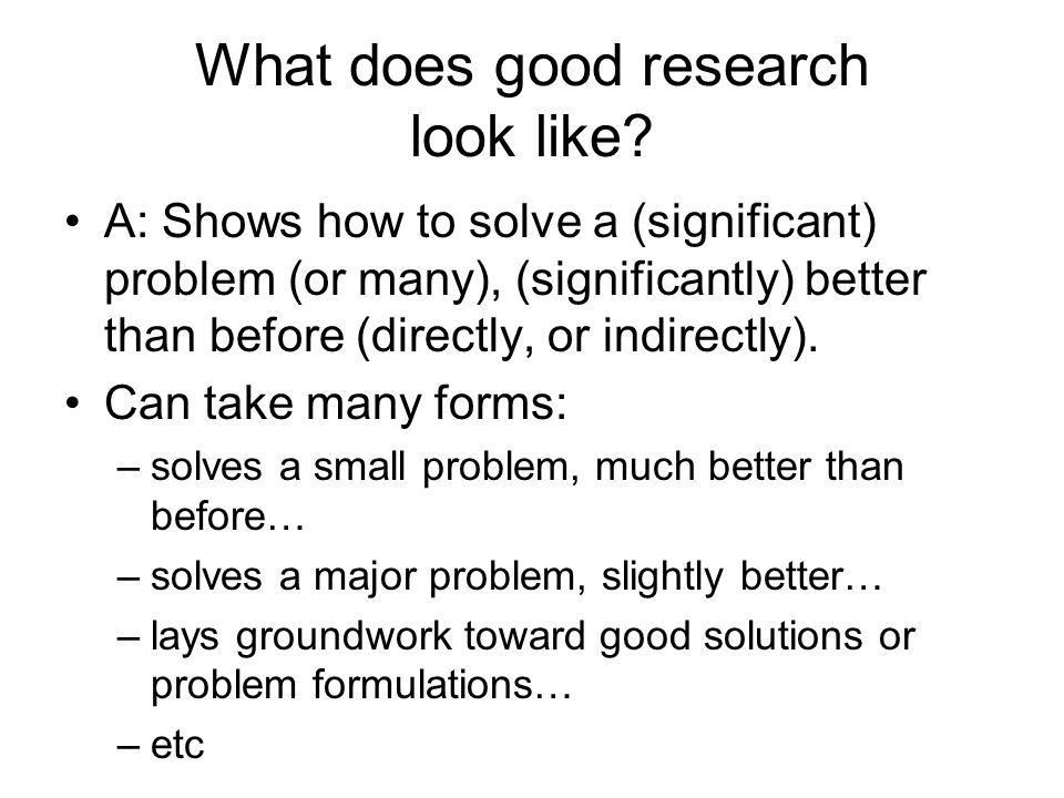 What does good research look like? A: Shows how to solve a (significant) problem (or many), (significantly) better than before (directly, or indirectl