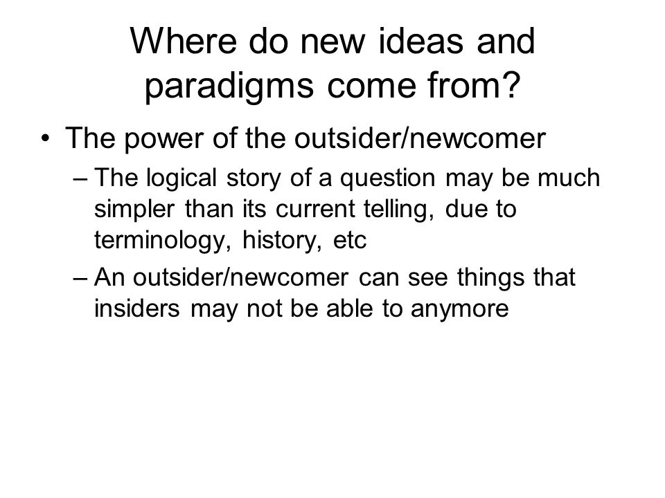 Where do new ideas and paradigms come from? The power of the outsider/newcomer –The logical story of a question may be much simpler than its current t