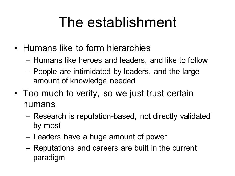The establishment Humans like to form hierarchies –Humans like heroes and leaders, and like to follow –People are intimidated by leaders, and the large amount of knowledge needed Too much to verify, so we just trust certain humans –Research is reputation-based, not directly validated by most –Leaders have a huge amount of power –Reputations and careers are built in the current paradigm