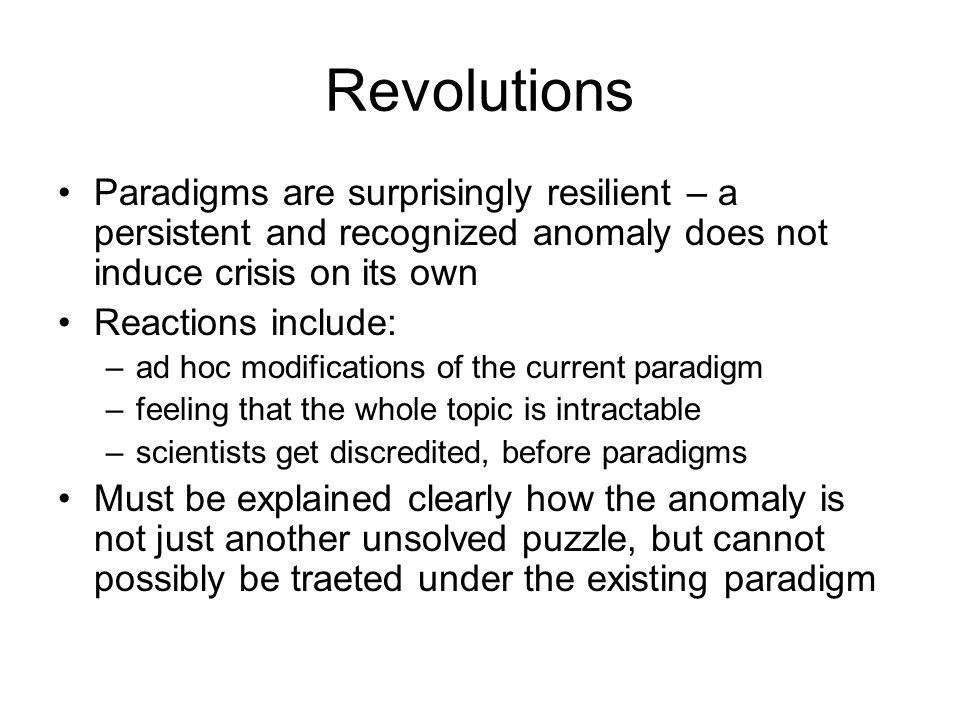 Revolutions Paradigms are surprisingly resilient – a persistent and recognized anomaly does not induce crisis on its own Reactions include: –ad hoc modifications of the current paradigm –feeling that the whole topic is intractable –scientists get discredited, before paradigms Must be explained clearly how the anomaly is not just another unsolved puzzle, but cannot possibly be traeted under the existing paradigm