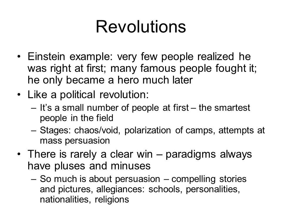 Revolutions Einstein example: very few people realized he was right at first; many famous people fought it; he only became a hero much later Like a political revolution: –Its a small number of people at first – the smartest people in the field –Stages: chaos/void, polarization of camps, attempts at mass persuasion There is rarely a clear win – paradigms always have pluses and minuses –So much is about persuasion – compelling stories and pictures, allegiances: schools, personalities, nationalities, religions