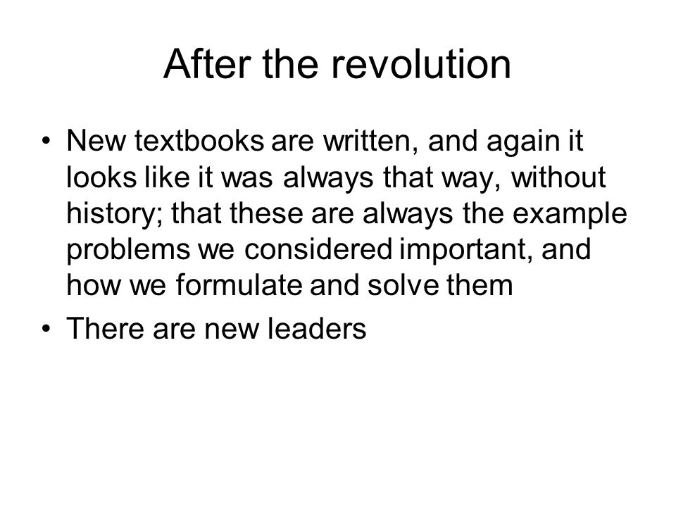 After the revolution New textbooks are written, and again it looks like it was always that way, without history; that these are always the example problems we considered important, and how we formulate and solve them There are new leaders