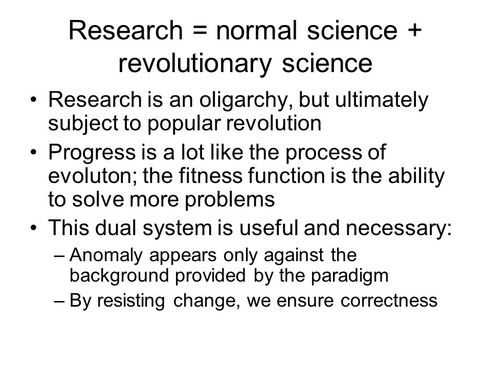 Research = normal science + revolutionary science Research is an oligarchy, but ultimately subject to popular revolution Progress is a lot like the process of evoluton; the fitness function is the ability to solve more problems This dual system is useful and necessary: –Anomaly appears only against the background provided by the paradigm –By resisting change, we ensure correctness