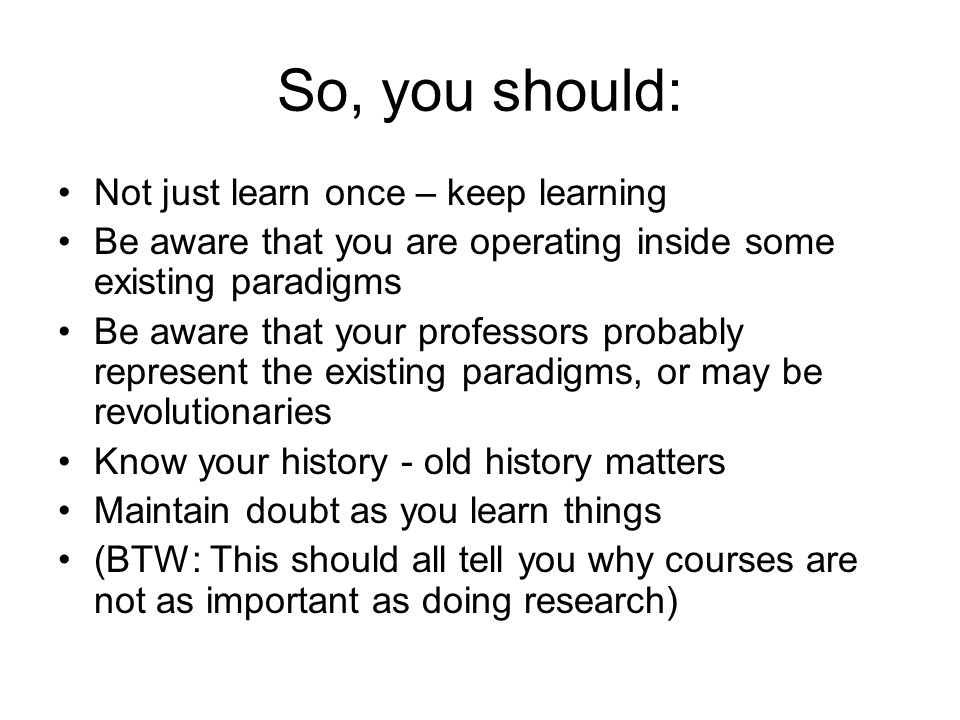 So, you should: Not just learn once – keep learning Be aware that you are operating inside some existing paradigms Be aware that your professors probably represent the existing paradigms, or may be revolutionaries Know your history - old history matters Maintain doubt as you learn things (BTW: This should all tell you why courses are not as important as doing research)