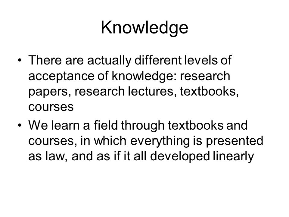 Knowledge There are actually different levels of acceptance of knowledge: research papers, research lectures, textbooks, courses We learn a field thro