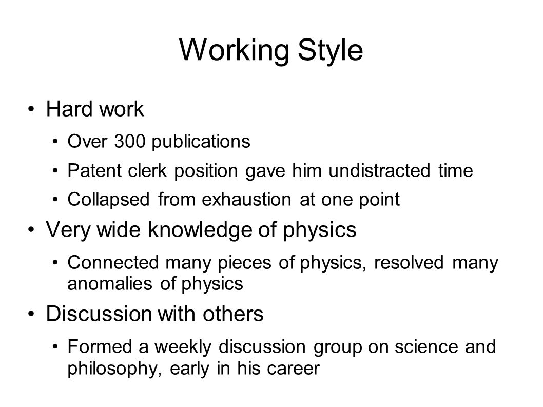 Working Style Hard work Over 300 publications Patent clerk position gave him undistracted time Collapsed from exhaustion at one point Very wide knowledge of physics Connected many pieces of physics, resolved many anomalies of physics Discussion with others Formed a weekly discussion group on science and philosophy, early in his career