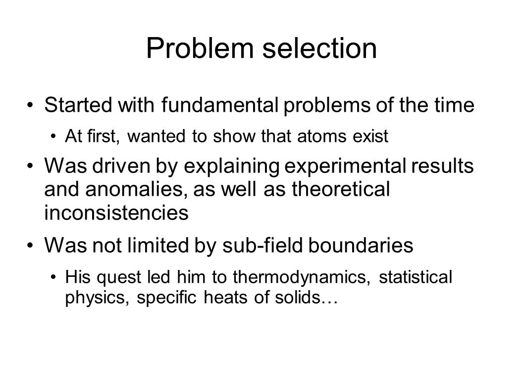 Problem selection Started with fundamental problems of the time At first, wanted to show that atoms exist Was driven by explaining experimental results and anomalies, as well as theoretical inconsistencies Was not limited by sub-field boundaries His quest led him to thermodynamics, statistical physics, specific heats of solids…