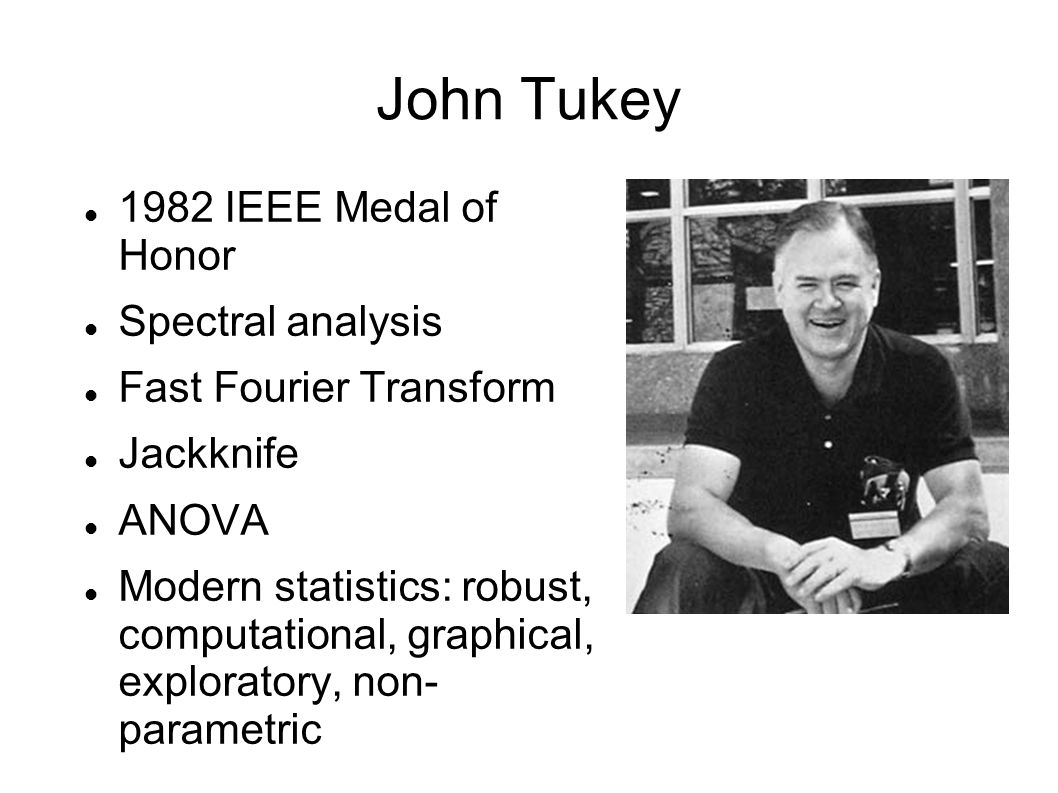 John Tukey 1982 IEEE Medal of Honor Spectral analysis Fast Fourier Transform Jackknife ANOVA Modern statistics: robust, computational, graphical, exploratory, non- parametric
