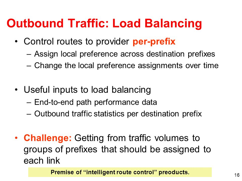 16 Outbound Traffic: Load Balancing Control routes to provider per-prefix –Assign local preference across destination prefixes –Change the local prefe