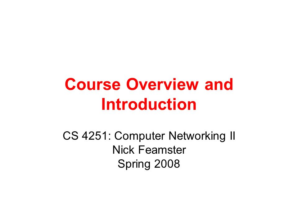 Course Overview and Introduction CS 4251: Computer Networking II Nick Feamster Spring 2008