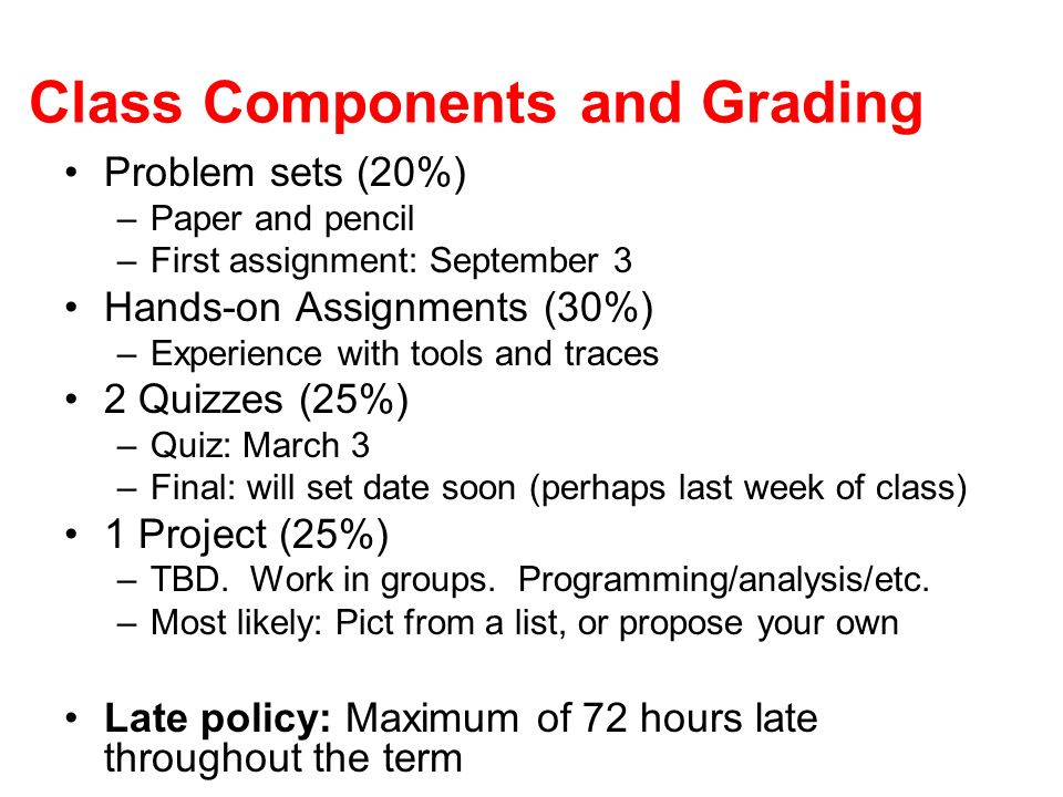 Class Components and Grading Problem sets (20%) –Paper and pencil –First assignment: September 3 Hands-on Assignments (30%) –Experience with tools and traces 2 Quizzes (25%) –Quiz: March 3 –Final: will set date soon (perhaps last week of class) 1 Project (25%) –TBD.