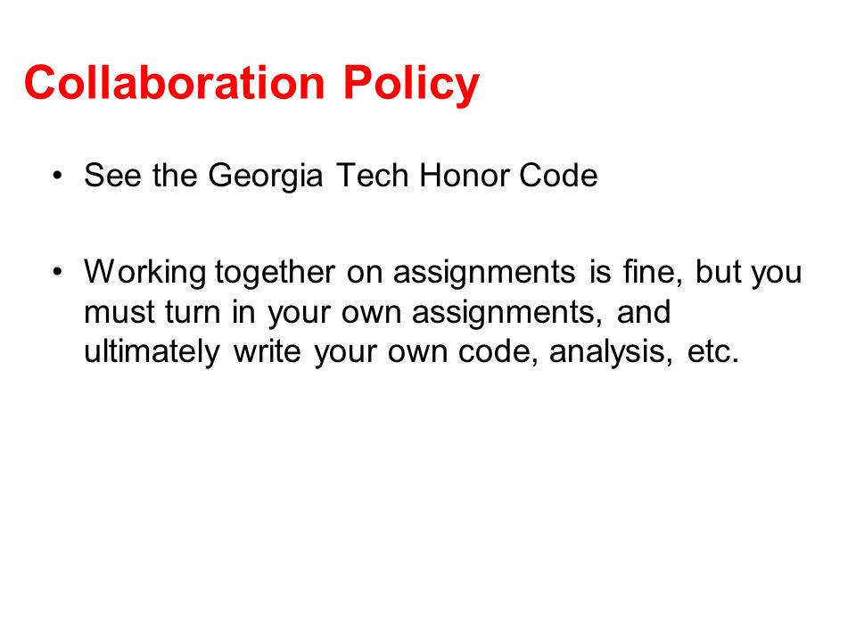 Collaboration Policy See the Georgia Tech Honor Code Working together on assignments is fine, but you must turn in your own assignments, and ultimately write your own code, analysis, etc.