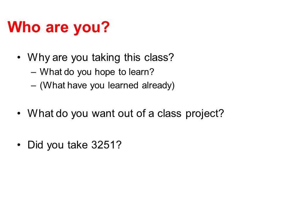Who are you. Why are you taking this class. –What do you hope to learn.