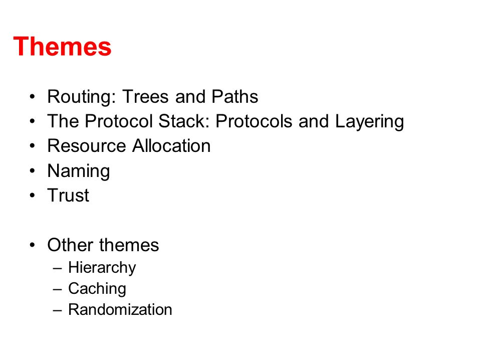 Themes Routing: Trees and Paths The Protocol Stack: Protocols and Layering Resource Allocation Naming Trust Other themes –Hierarchy –Caching –Randomization