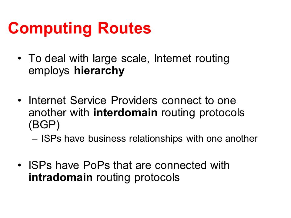 Computing Routes To deal with large scale, Internet routing employs hierarchy Internet Service Providers connect to one another with interdomain routing protocols (BGP) –ISPs have business relationships with one another ISPs have PoPs that are connected with intradomain routing protocols