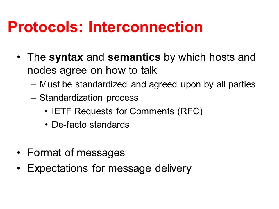 Protocols: Interconnection The syntax and semantics by which hosts and nodes agree on how to talk –Must be standardized and agreed upon by all parties –Standardization process IETF Requests for Comments (RFC) De-facto standards Format of messages Expectations for message delivery