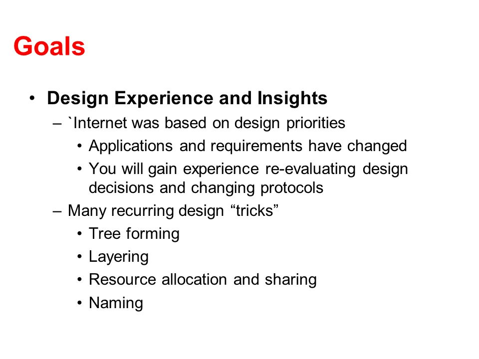 Goals Design Experience and Insights –`Internet was based on design priorities Applications and requirements have changed You will gain experience re-evaluating design decisions and changing protocols –Many recurring design tricks Tree forming Layering Resource allocation and sharing Naming