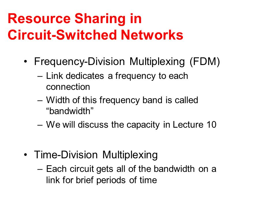 Resource Sharing in Circuit-Switched Networks Frequency-Division Multiplexing (FDM) –Link dedicates a frequency to each connection –Width of this frequency band is called bandwidth –We will discuss the capacity in Lecture 10 Time-Division Multiplexing –Each circuit gets all of the bandwidth on a link for brief periods of time