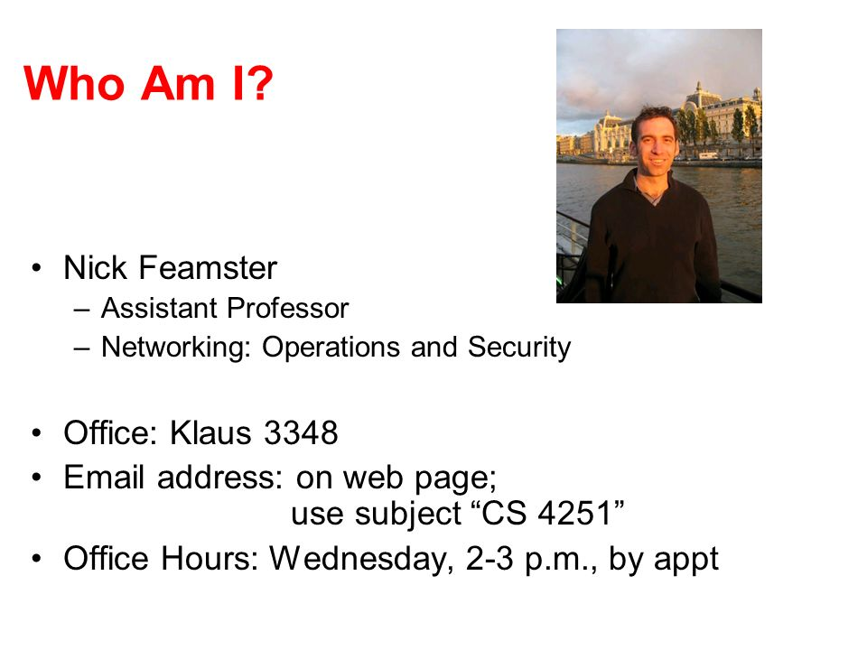 Who Am I? Nick Feamster –Assistant Professor –Networking: Operations and Security Office: Klaus 3348 Email address: on web page; use subject CS 4251 O