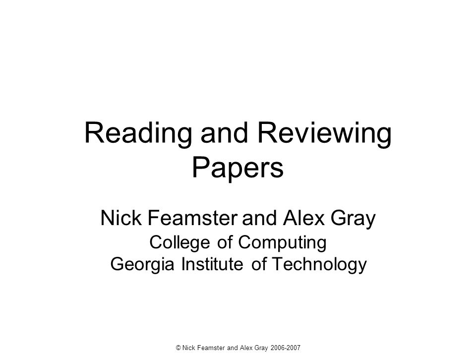 © Nick Feamster and Alex Gray 2006-2007 Reading and Reviewing Papers Nick Feamster and Alex Gray College of Computing Georgia Institute of Technology
