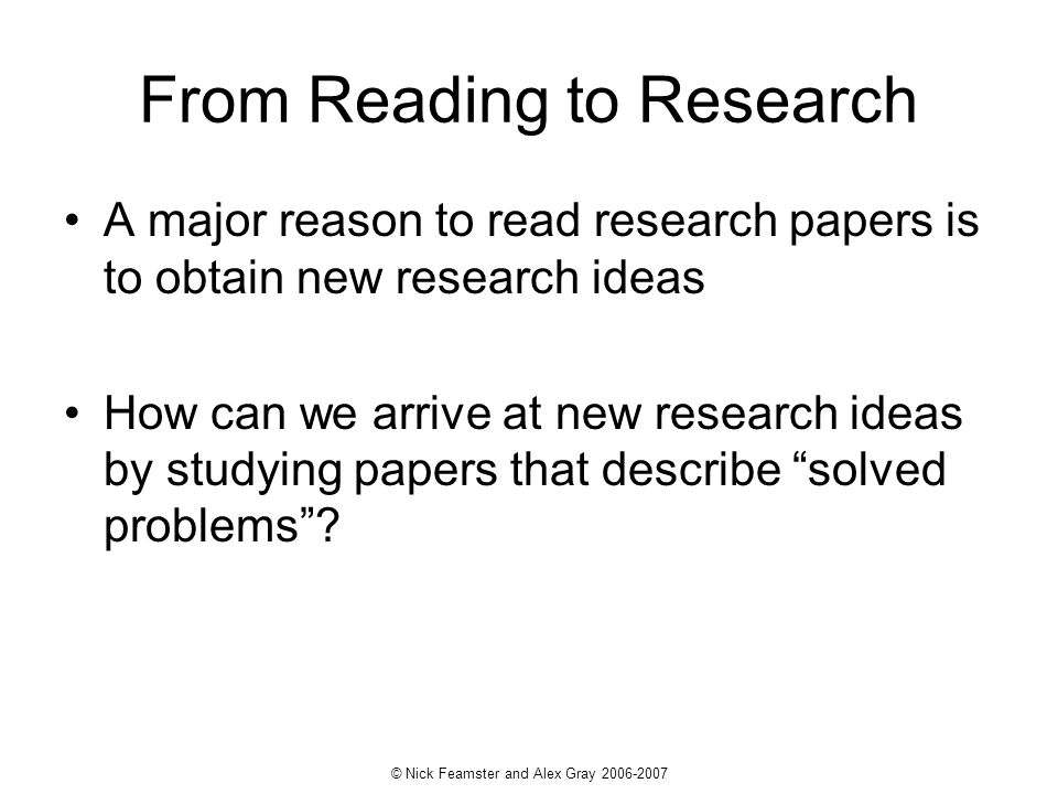 © Nick Feamster and Alex Gray 2006-2007 From Reading to Research A major reason to read research papers is to obtain new research ideas How can we arr