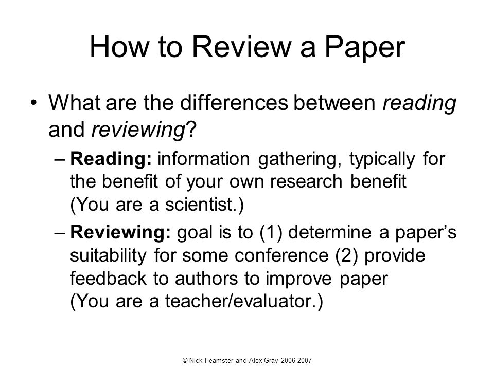 How to Review a Paper What are the differences between reading and reviewing? –Reading: information gathering, typically for the benefit of your own r