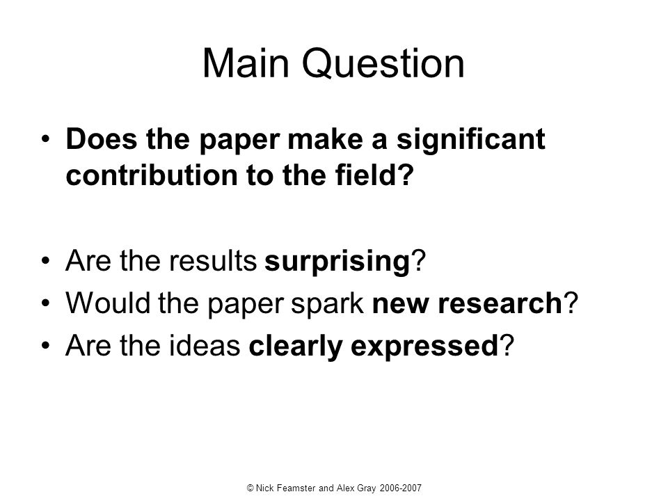 © Nick Feamster and Alex Gray 2006-2007 Main Question Does the paper make a significant contribution to the field? Are the results surprising? Would t