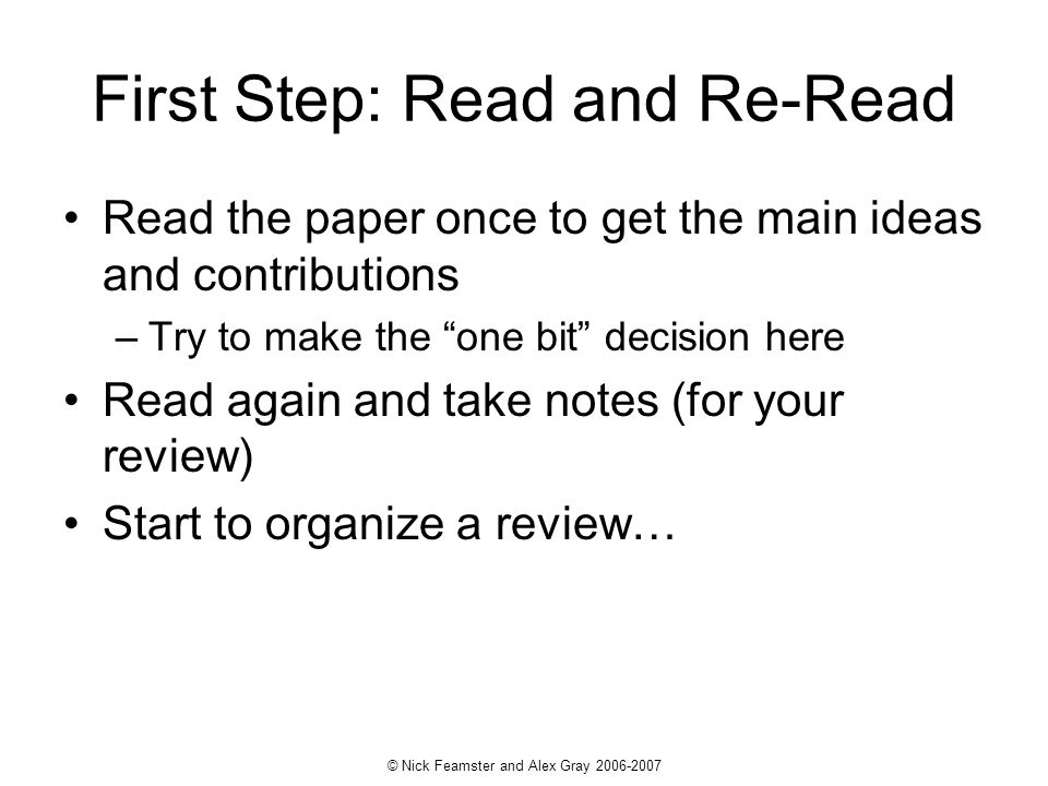 © Nick Feamster and Alex Gray 2006-2007 First Step: Read and Re-Read Read the paper once to get the main ideas and contributions –Try to make the one