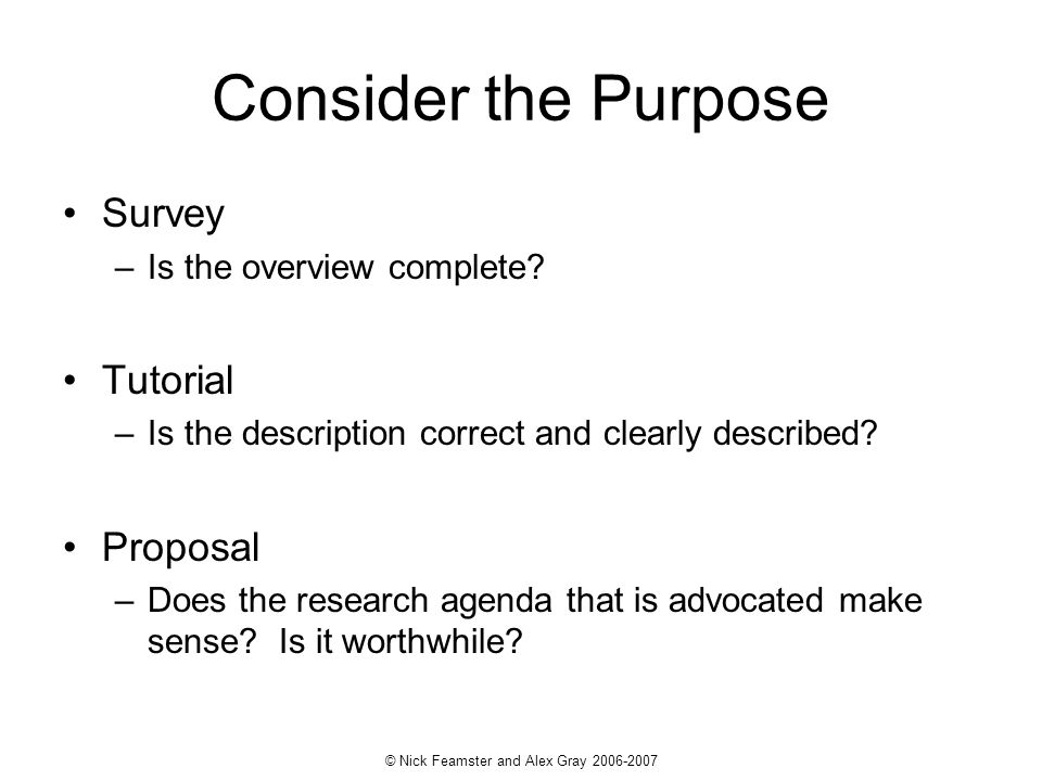 © Nick Feamster and Alex Gray 2006-2007 Consider the Purpose Survey –Is the overview complete? Tutorial –Is the description correct and clearly descri