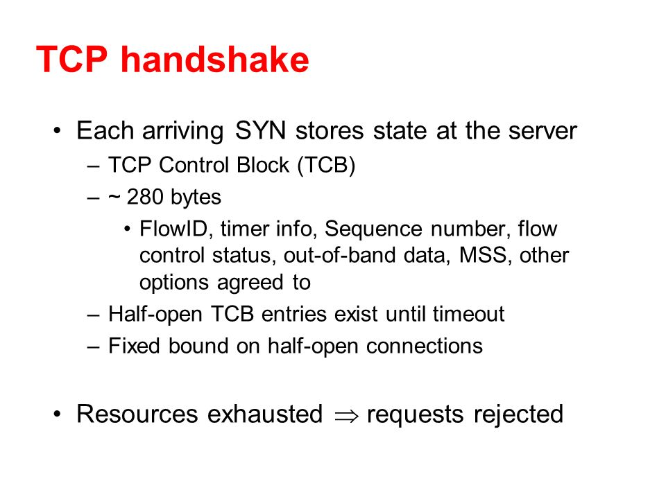 TCP handshake Each arriving SYN stores state at the server –TCP Control Block (TCB) –~ 280 bytes FlowID, timer info, Sequence number, flow control status, out-of-band data, MSS, other options agreed to –Half-open TCB entries exist until timeout –Fixed bound on half-open connections Resources exhausted requests rejected
