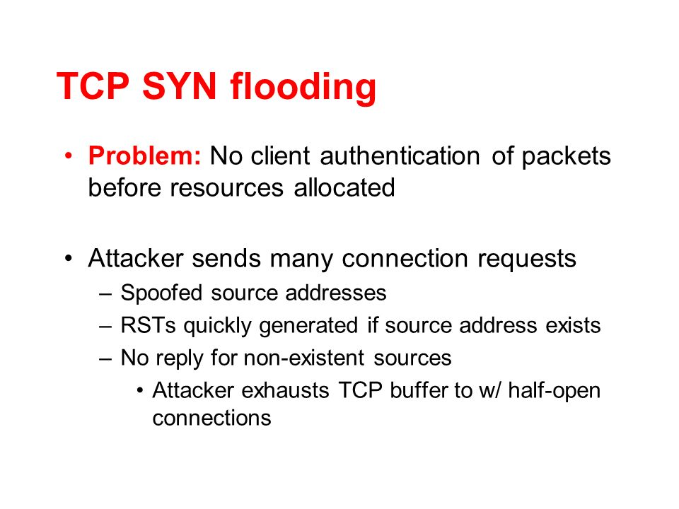 TCP SYN flooding Problem: No client authentication of packets before resources allocated Attacker sends many connection requests –Spoofed source addresses –RSTs quickly generated if source address exists –No reply for non-existent sources Attacker exhausts TCP buffer to w/ half-open connections