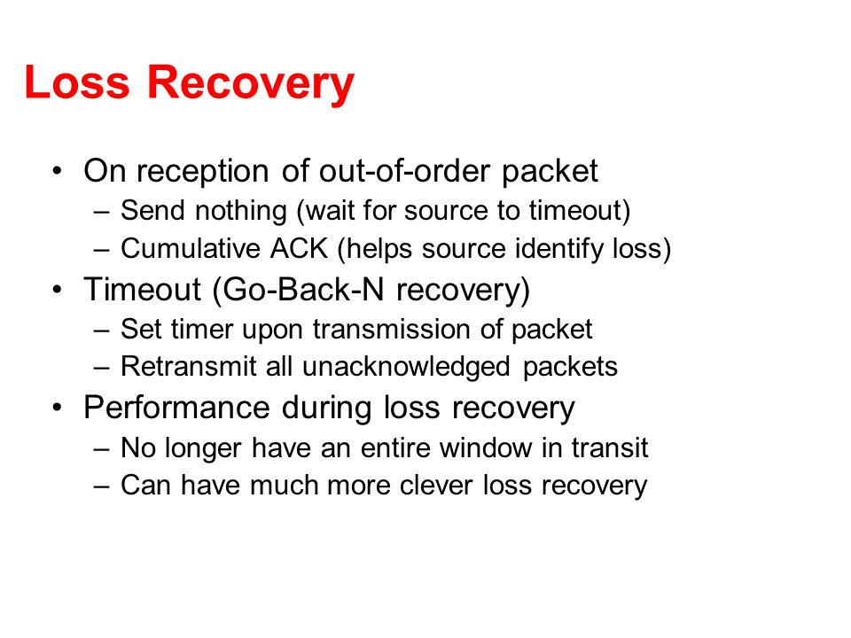 Loss Recovery On reception of out-of-order packet –Send nothing (wait for source to timeout) –Cumulative ACK (helps source identify loss) Timeout (Go-Back-N recovery) –Set timer upon transmission of packet –Retransmit all unacknowledged packets Performance during loss recovery –No longer have an entire window in transit –Can have much more clever loss recovery