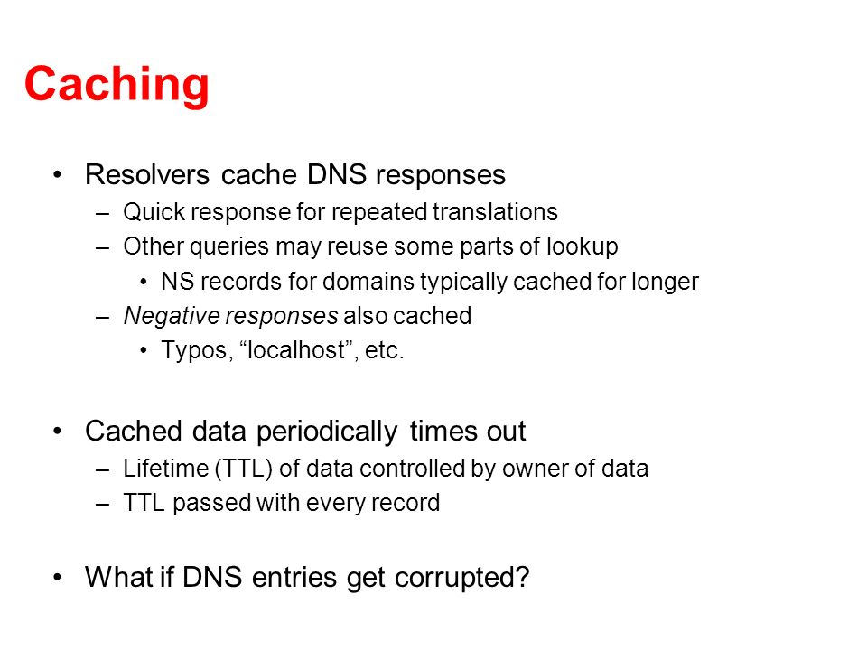Caching Resolvers cache DNS responses –Quick response for repeated translations –Other queries may reuse some parts of lookup NS records for domains typically cached for longer –Negative responses also cached Typos, localhost, etc.