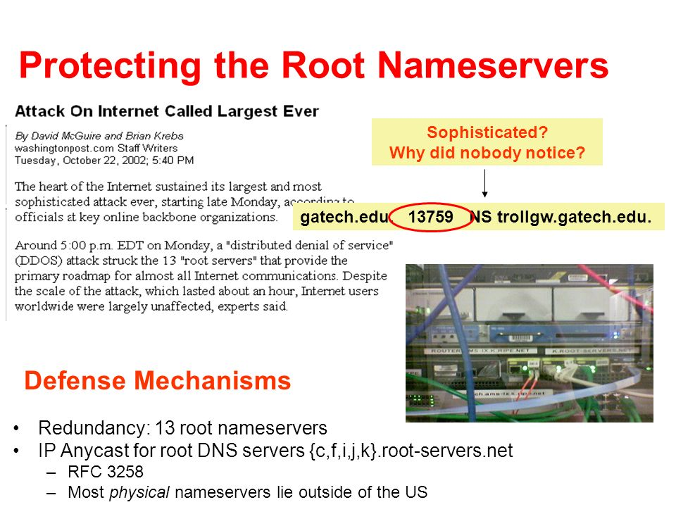 Protecting the Root Nameservers Redundancy: 13 root nameservers IP Anycast for root DNS servers {c,f,i,j,k}.root-servers.net –RFC 3258 –Most physical