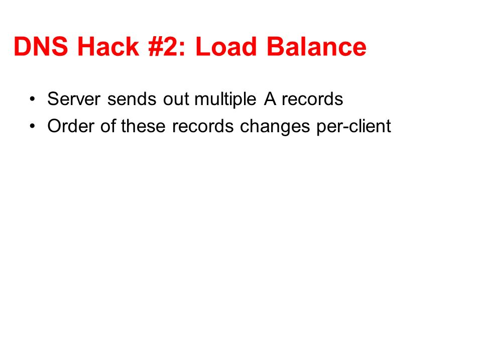 DNS Hack #2: Load Balance Server sends out multiple A records Order of these records changes per-client