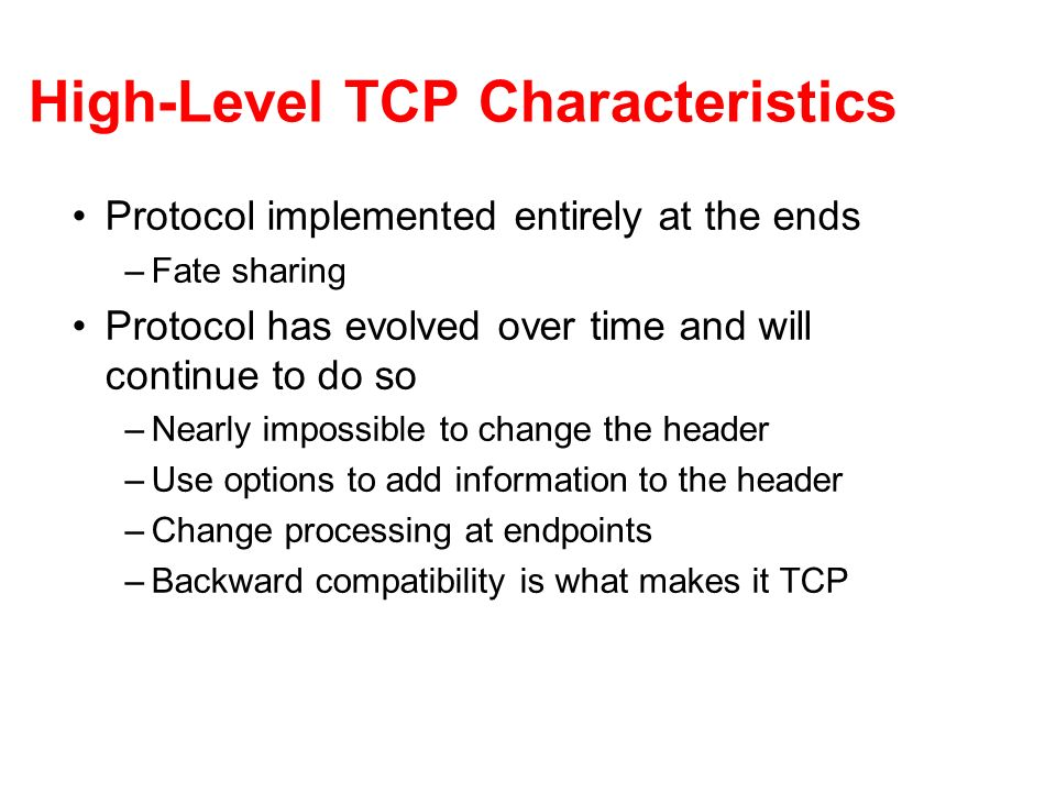 High-Level TCP Characteristics Protocol implemented entirely at the ends –Fate sharing Protocol has evolved over time and will continue to do so –Near