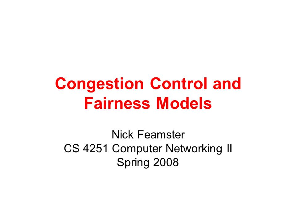 Congestion Control and Fairness Models Nick Feamster CS 4251 Computer Networking II Spring 2008