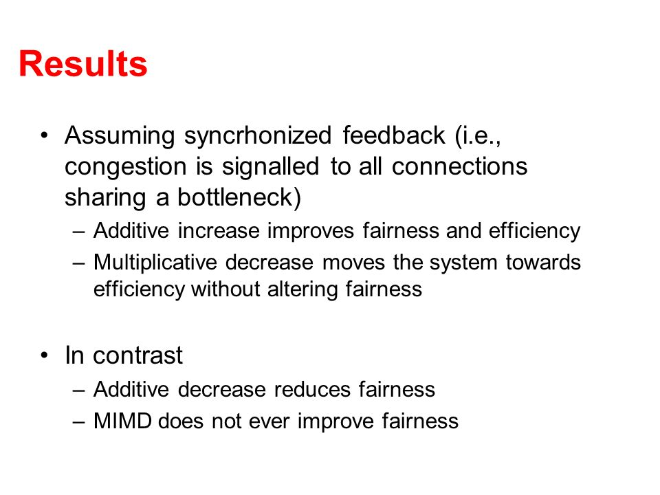 Results Assuming syncrhonized feedback (i.e., congestion is signalled to all connections sharing a bottleneck) –Additive increase improves fairness and efficiency –Multiplicative decrease moves the system towards efficiency without altering fairness In contrast –Additive decrease reduces fairness –MIMD does not ever improve fairness