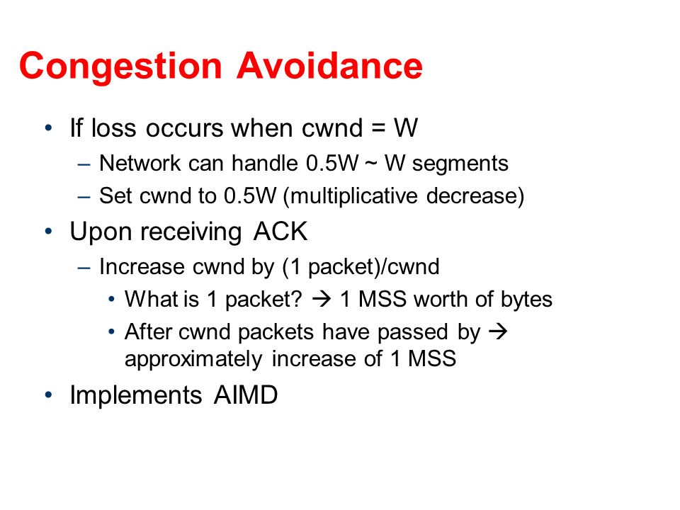If loss occurs when cwnd = W –Network can handle 0.5W ~ W segments –Set cwnd to 0.5W (multiplicative decrease) Upon receiving ACK –Increase cwnd by (1 packet)/cwnd What is 1 packet.