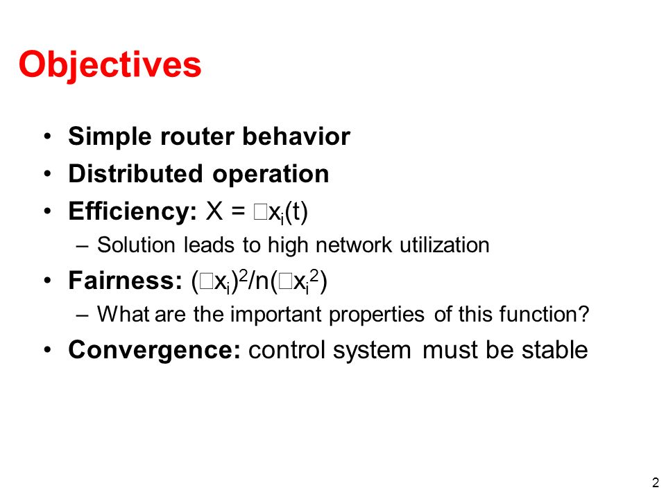 2 Simple router behavior Distributed operation Efficiency: X = x i (t) –Solution leads to high network utilization Fairness: ( x i ) 2 /n( x i 2 ) –Wh