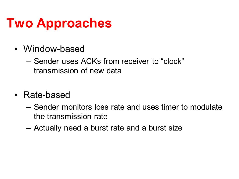 Two Approaches Window-based –Sender uses ACKs from receiver to clock transmission of new data Rate-based –Sender monitors loss rate and uses timer to modulate the transmission rate –Actually need a burst rate and a burst size