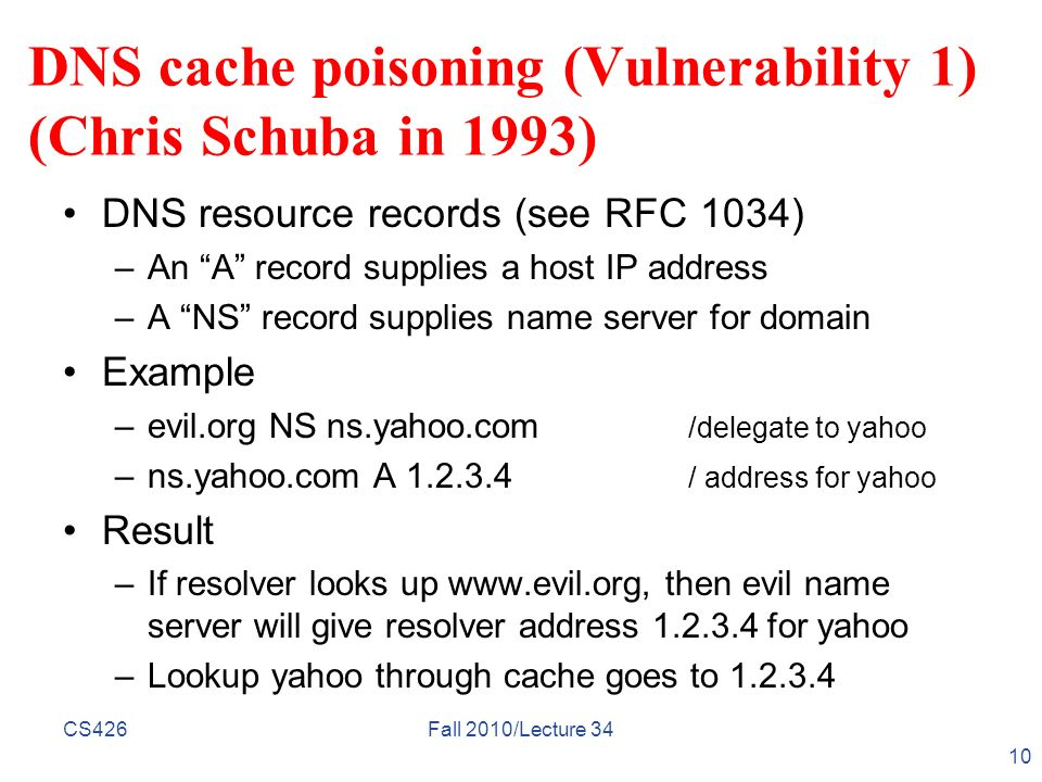 CS426Fall 2010/Lecture 34 10 DNS cache poisoning (Vulnerability 1) (Chris Schuba in 1993) DNS resource records (see RFC 1034) –An A record supplies a