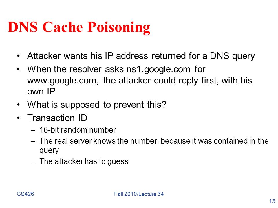 DNS Cache Poisoning Attacker wants his IP address returned for a DNS query When the resolver asks ns1.google.com for www.google.com, the attacker coul