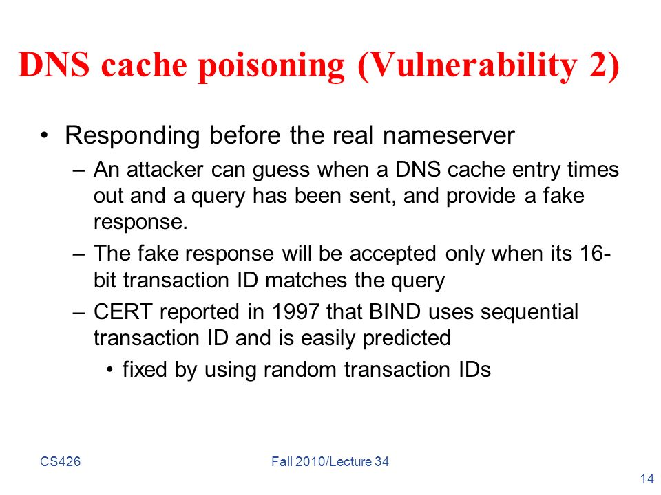 CS426Fall 2010/Lecture 34 14 DNS cache poisoning (Vulnerability 2) Responding before the real nameserver –An attacker can guess when a DNS cache entry