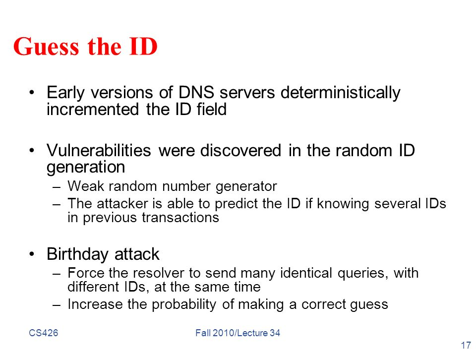 Guess the ID Early versions of DNS servers deterministically incremented the ID field Vulnerabilities were discovered in the random ID generation –Wea